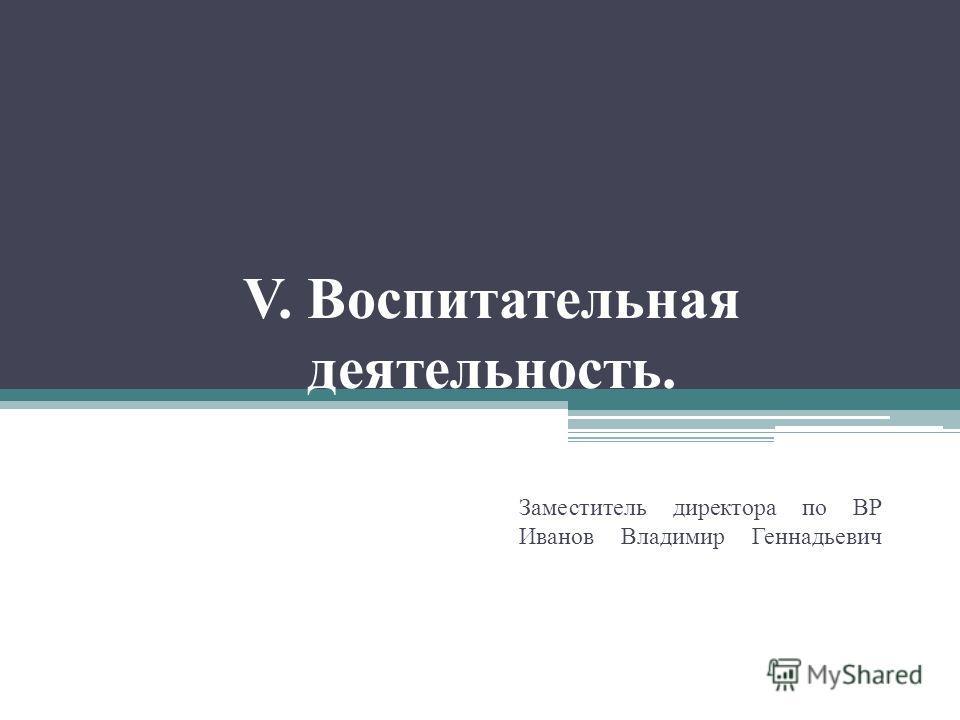 V. Воспитательная деятельность. Заместитель директора по ВР Иванов Владимир Геннадьевич