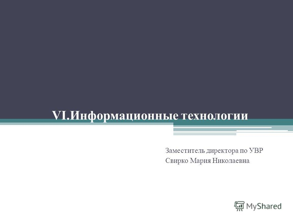 VI.Информационные технологии Заместитель директора по УВР Свирко Мария Николаевна
