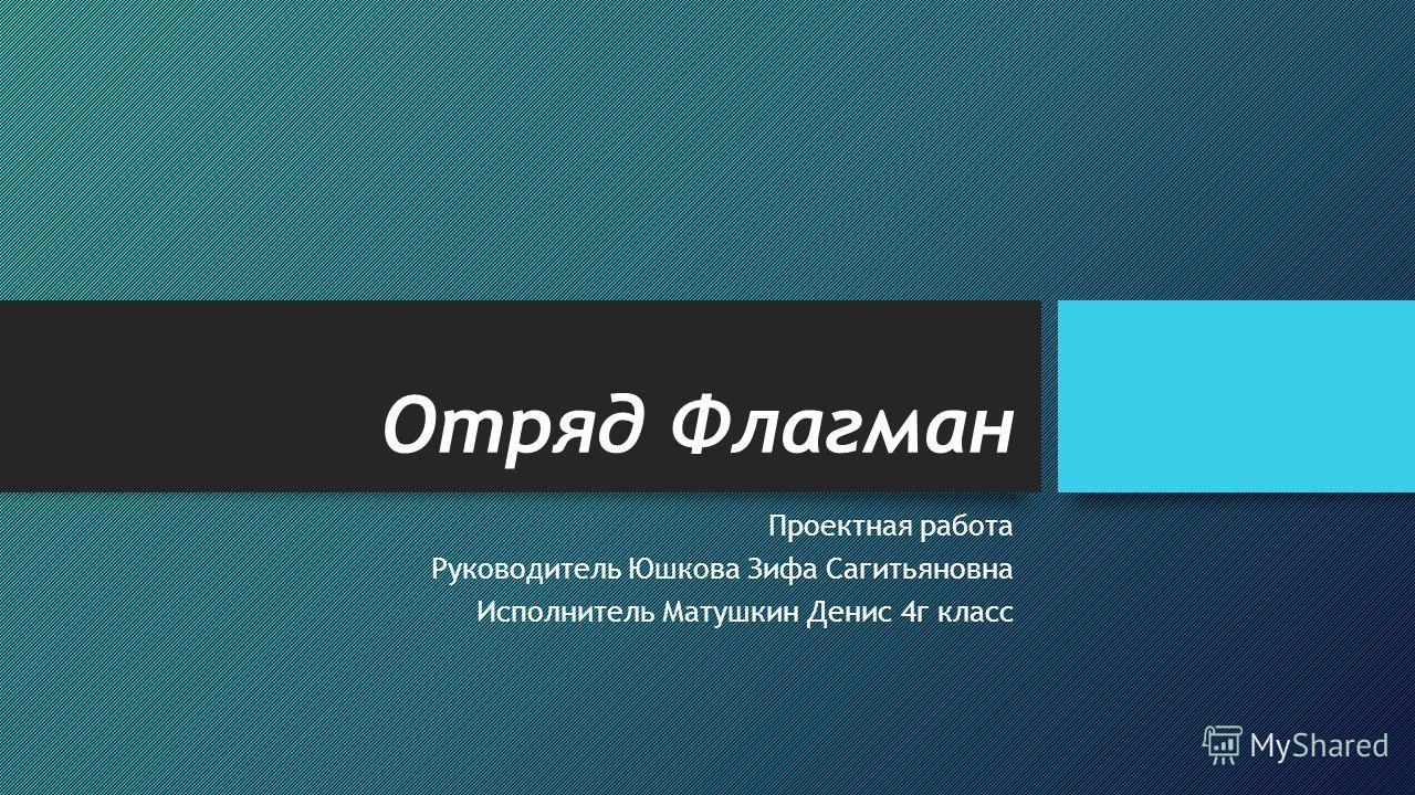 Отряд Флагман Проектная работа Руководитель Юшкова Зифа Сагитьяновна Исполнитель Матушкин Денис 4 г класс