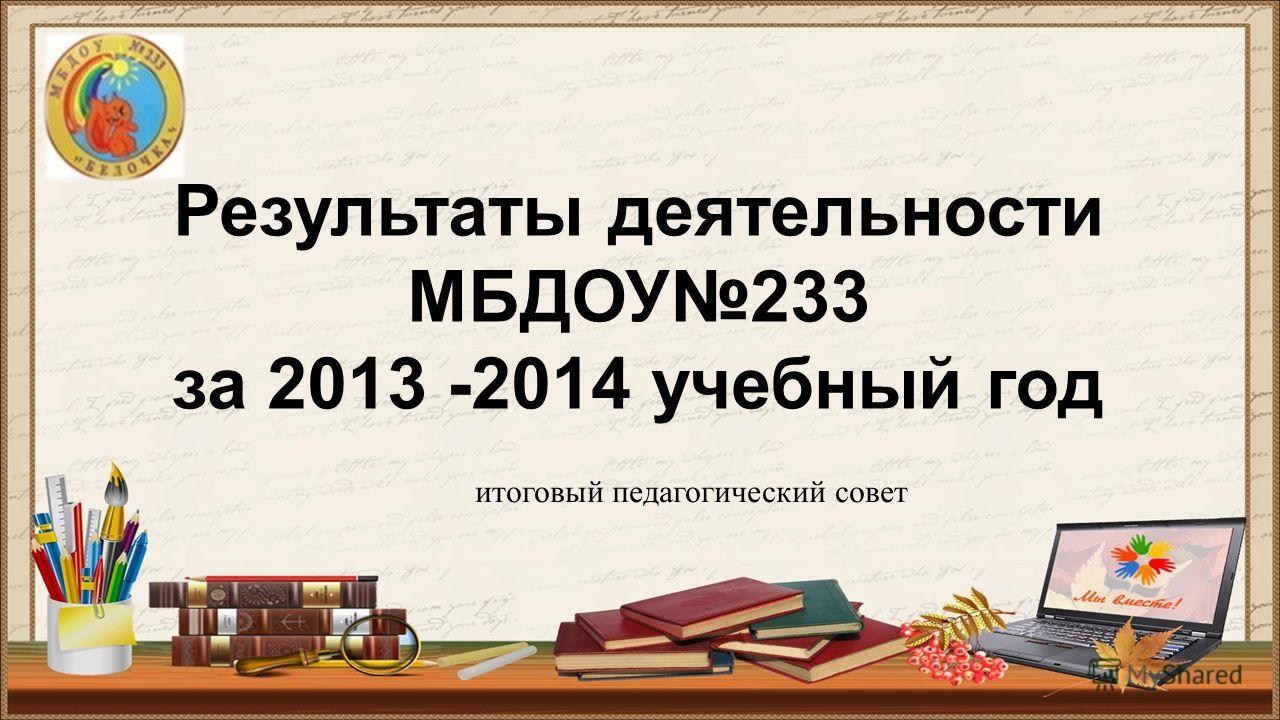 Результаты деятельности МБДОУ233 за 2013 -2014 учебный год итоговый педагогический совет