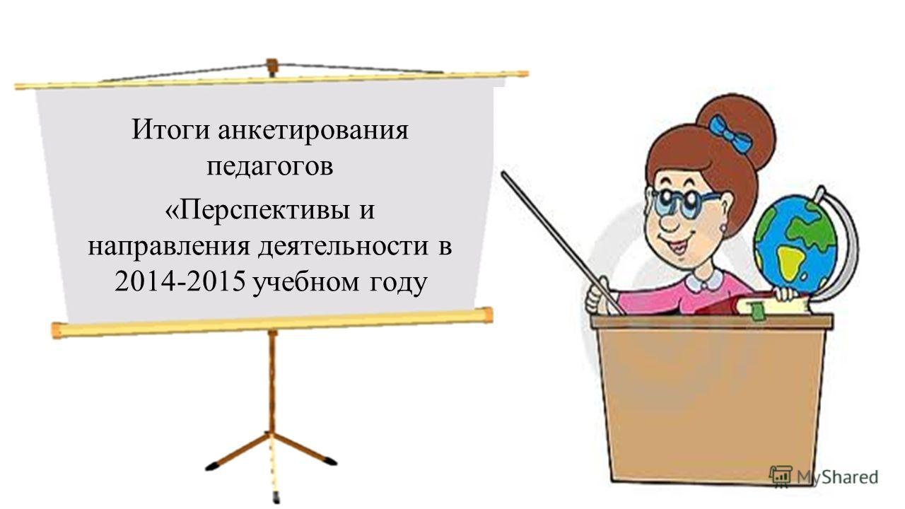 Итоги анкетирования педагогов «Перспективы и направления деятельности в 2014-2015 учебном году