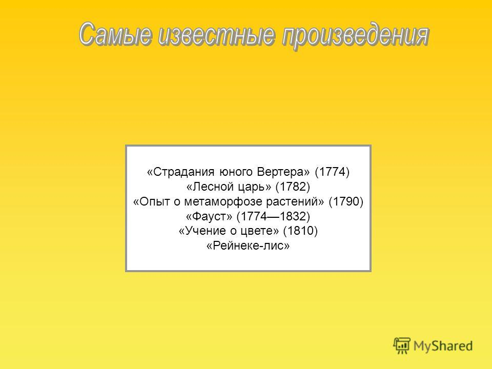 «Страдания юного Вертера» (1774) «Лесной царь» (1782) «Опыт о метаморфозе растений» (1790) «Фауст» (17741832) «Учение о цвете» (1810) «Рейнеке-лис»