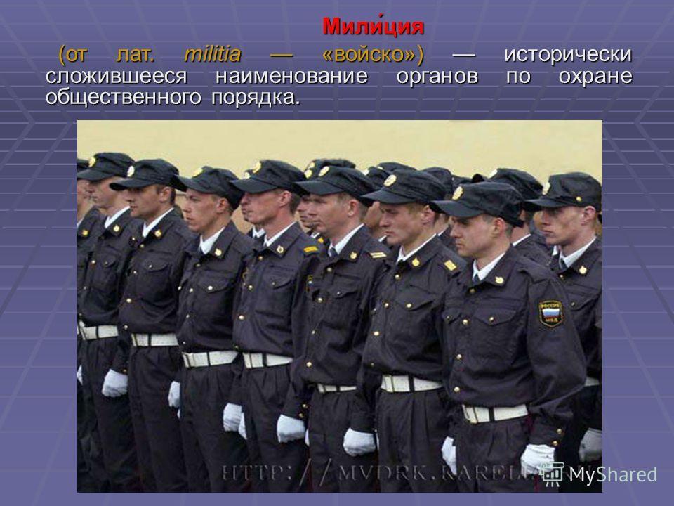 Мили́ция Мили́ция (от лат. militia «войско») исторически сложившееся наименование органов по охране общественного порядка. (от лат. militia «войско») исторически сложившееся наименование органов по охране общественного порядка.