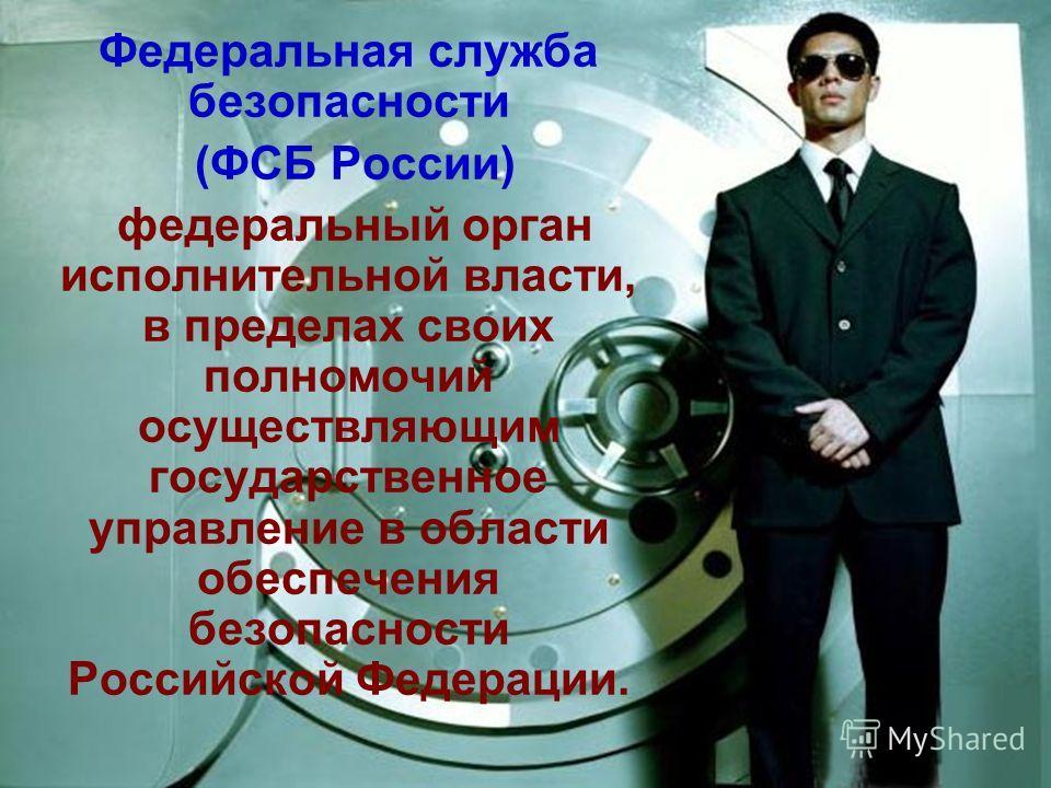 Федеральная служба безопасности (ФСБ России) федеральный орган исполнительной власти, в пределах своих полномочий осуществляющим государственное управление в области обеспечения безопасности Российской Федерации.