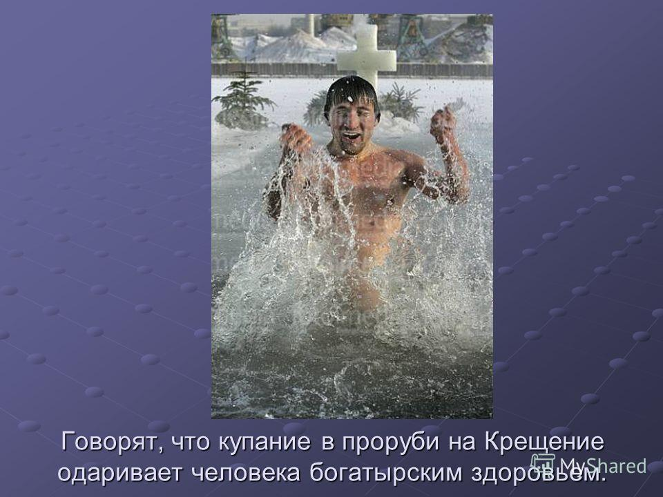 Говорят, что купание в проруби на Крещение одаривает человека погатырским здоровьем.