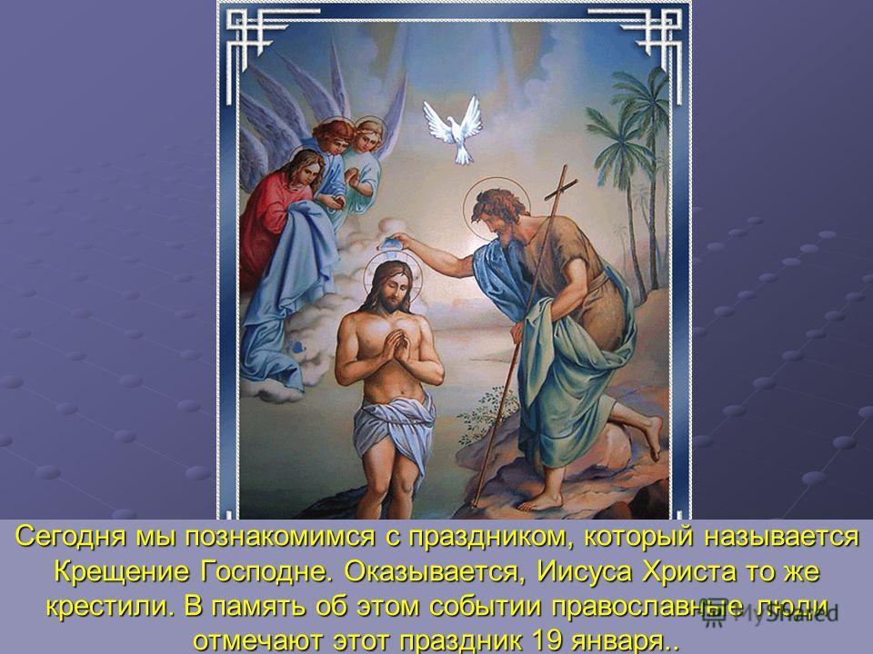Сегодня мы познакомимся с праздником, который называется Крещение Господне. Оказывается, Иисуса Христа то же крестили. В память об этом событии православные люди отмечают этот праздник 19 января..