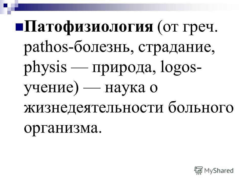 Патофизиология (от греч. pathos-болезнь, страдание, physis природа, logos- учение) наука о жизнедеятельности больного организма.