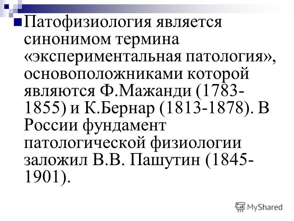 Патофизиология является синонимом термина «экспериментальная патология», основоположниками которой являются Ф.Мажанди (1783- 1855) и К.Бернар (1813-1878). В России фундамент патологической физиологии заложил В.В. Пашутин (1845- 1901).