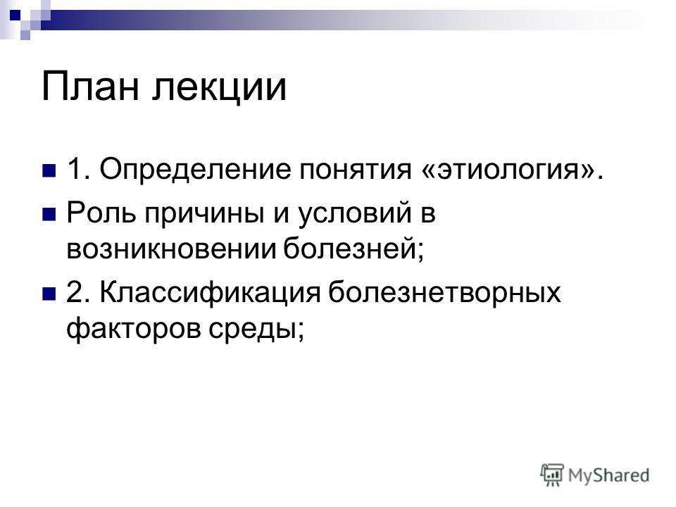План лекции 1. Определение понятия «этиология». Роль причины и условий в возникновении болезней; 2. Классификация болезнетворных факторов среды;