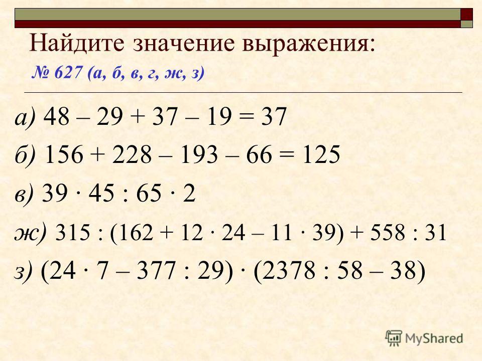 Найдите значение выражения: а) 48 – 29 + 37 – 19 = 37 б) 156 + 228 – 193 – 66 в) 39 · 45 : 65 · 2 ж) 315 : (162 + 12 · 24 – 11 · 39) + 558 : 31 з) (24 · 7 – 377 : 29) · (2378 : 58 – 38) 627 (а, б, в, г, ж, з)