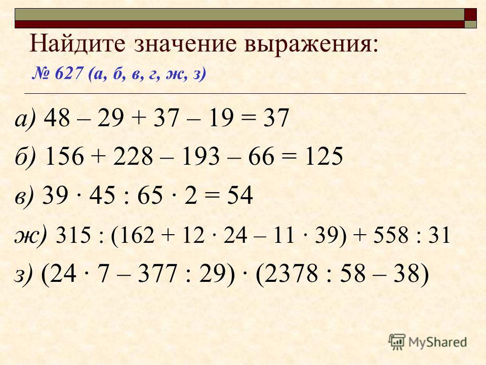 Найдите значение выражения: а) 48 – 29 + 37 – 19 = 37 б) 156 + 228 – 193 – 66 = 125 в) 39 · 45 : 65 · 2 ж) 315 : (162 + 12 · 24 – 11 · 39) + 558 : 31 з) (24 · 7 – 377 : 29) · (2378 : 58 – 38) 627 (а, б, в, г, ж, з)