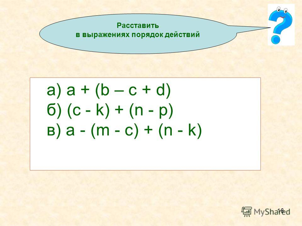 16 а) a + (b – c + d) б) (c - k) + (n - p) в) a - (m - c) + (n - k) Расставить в выражениях порядок действий