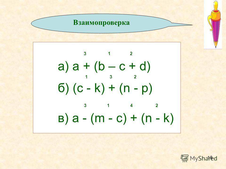 18 3 1 2 а) a + (b – c + d) 1 3 2 б) (c - k) + (n - p) 3 1 4 2 в) a - (m - c) + (n - k) Проверь себя: Взаимопроверка