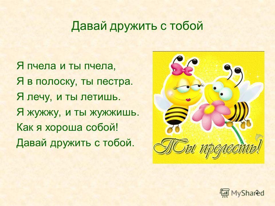2 Давай дружить с тобой Я пчела и ты пчела, Я в полоску, ты пестра. Я лечу, и ты летишь. Я жужжу, и ты жужжишь. Как я хороша собой! Давай дружить с тобой.