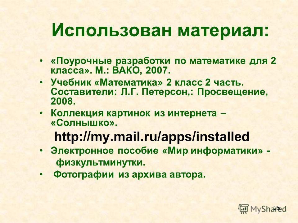 25 Использован материал: «Поурочные разработки по математике для 2 класса». М.: ВАКО, 2007. Учебник «Математика» 2 класс 2 часть. Составители: Л.Г. Петерсон,: Просвещение, 2008. Коллекция картинок из интернета – «Солнышко». http://my.mail.ru/apps/ins