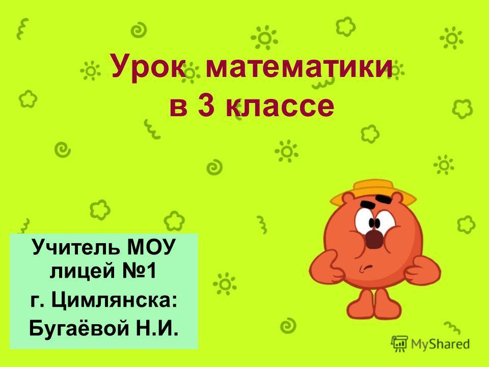 Урок математики в 3 классе Учитель МОУ лицей 1 г. Цимлянска: Бугаёвой Н.И.
