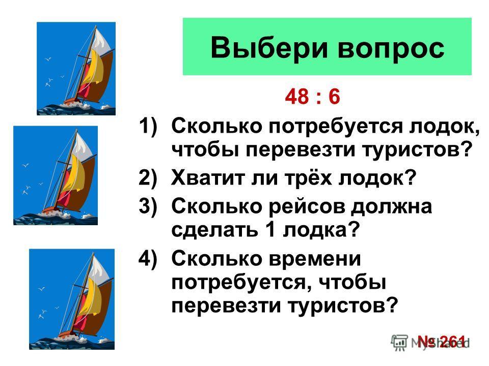 Выбери вопрос 48 : 6 1)Сколько потребуется лодок, чтобы перевезти туристов? 2)Хватит ли трёх лодок? 3)Сколько рейсов должна сделать 1 лодка? 4)Сколько времени потребуется, чтобы перевезти туристов? 261