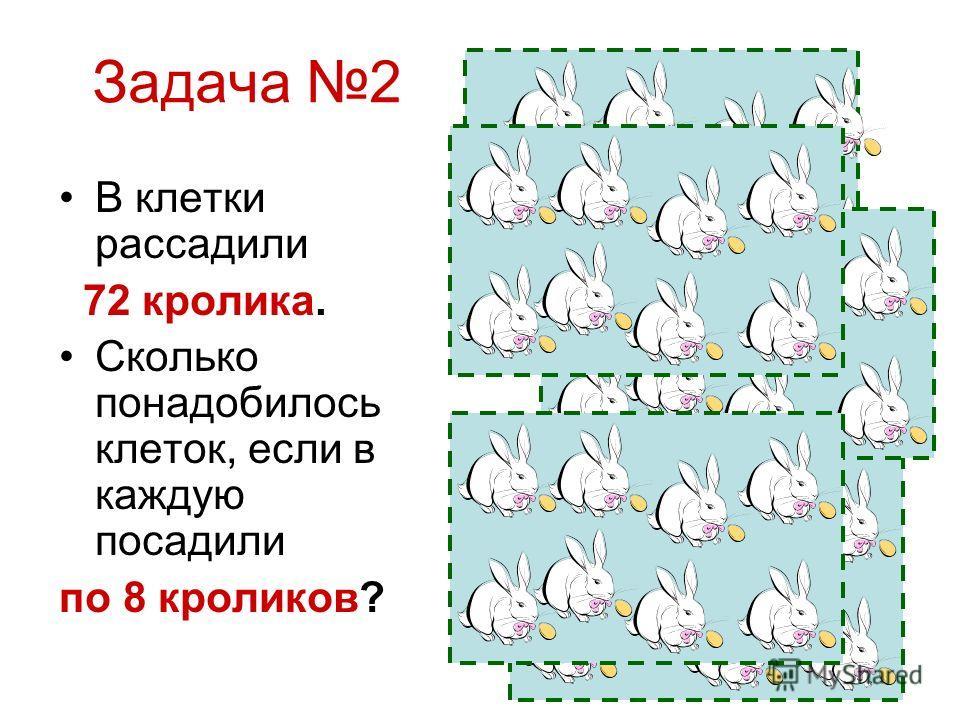 Задача 2 В клетки рассадили 72 кролика. Сколько понадобилось клеток, если в каждую посадили по 8 кроликов?