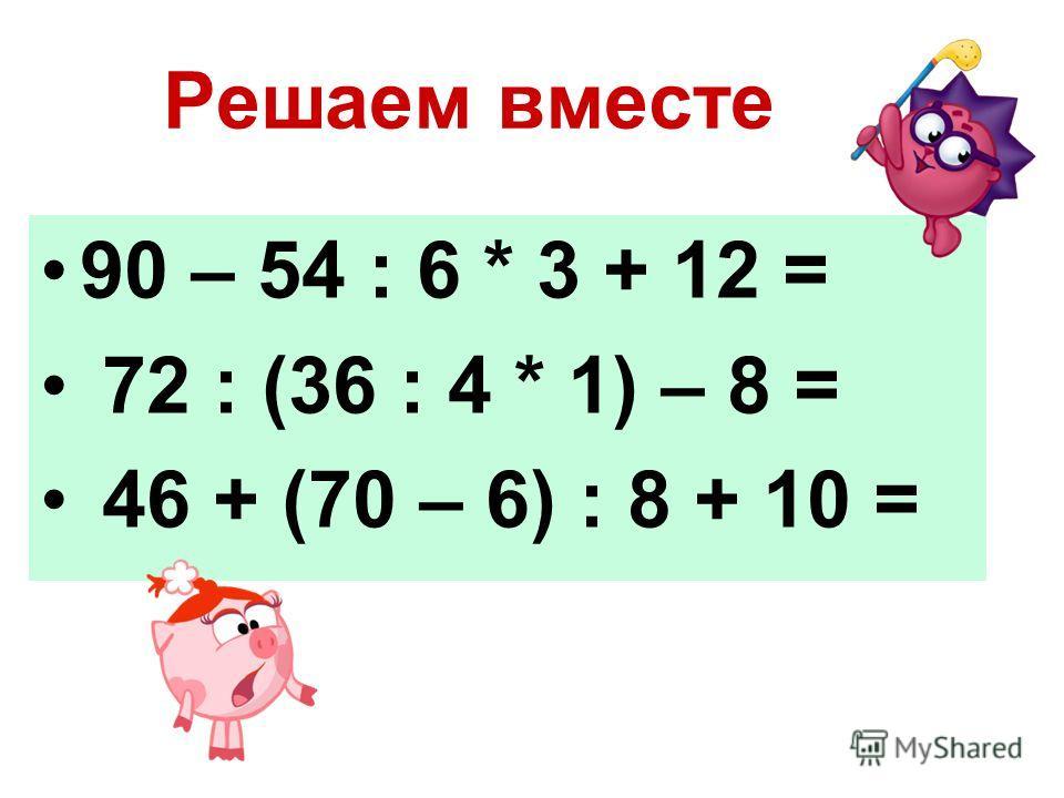 Решаем вместе 90 – 54 : 6 * 3 + 12 = 72 : (36 : 4 * 1) – 8 = 46 + (70 – 6) : 8 + 10 =