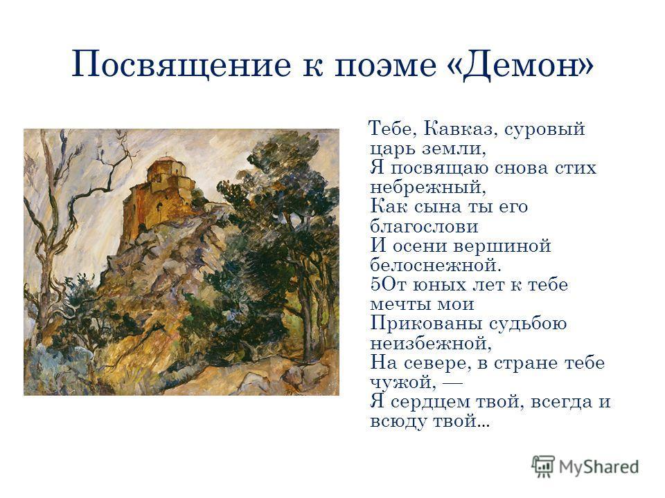 Посвящение к поэме «Демон» Тебе, Кавказ, суровый царь земли, Я посвящаю снова стих небрежный, Как сына ты его благослови И осени вершиной белоснежной. 5От юных лет к тебе мечты мои Прикованы судьбою неизбежной, На севере, в стране тебе чужой, Я сердц