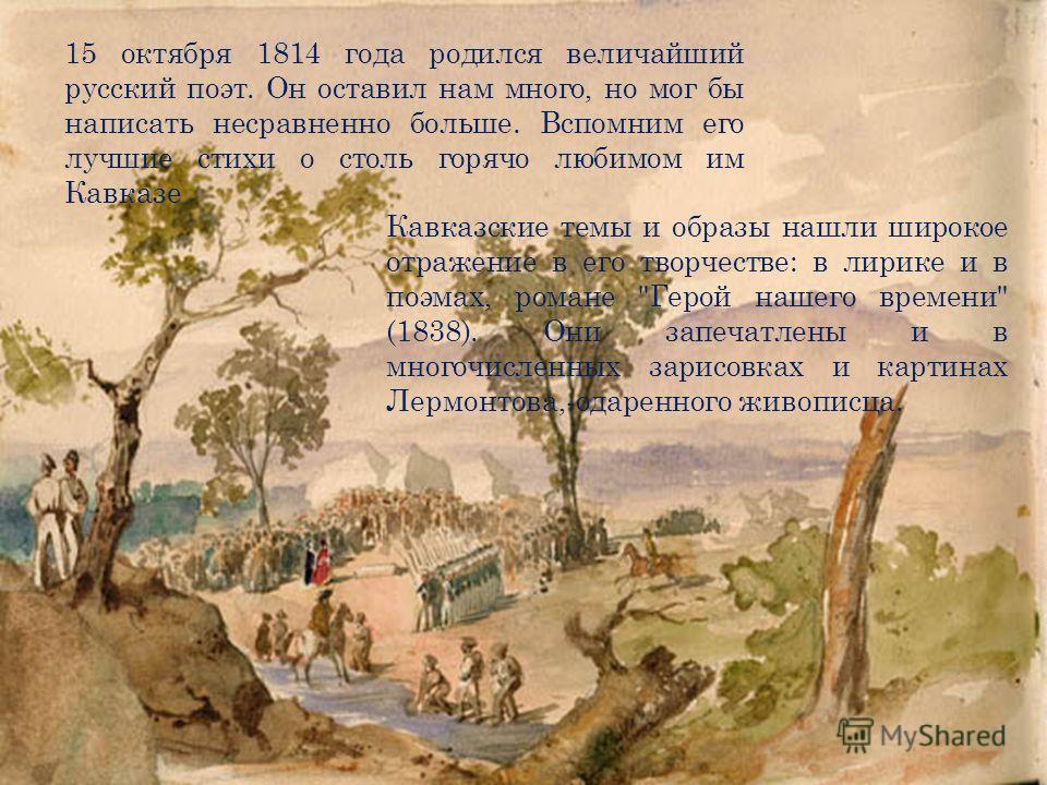 15 октября 1814 года родился величайший русский поэт. Он оставил нам много, но мог бы написать несравненно больше. Вспомним его лучшие стихи о столь горячо любимом им Кавказе Кавказские темы и образы нашли широкое отражение в его творчестве: в лирике