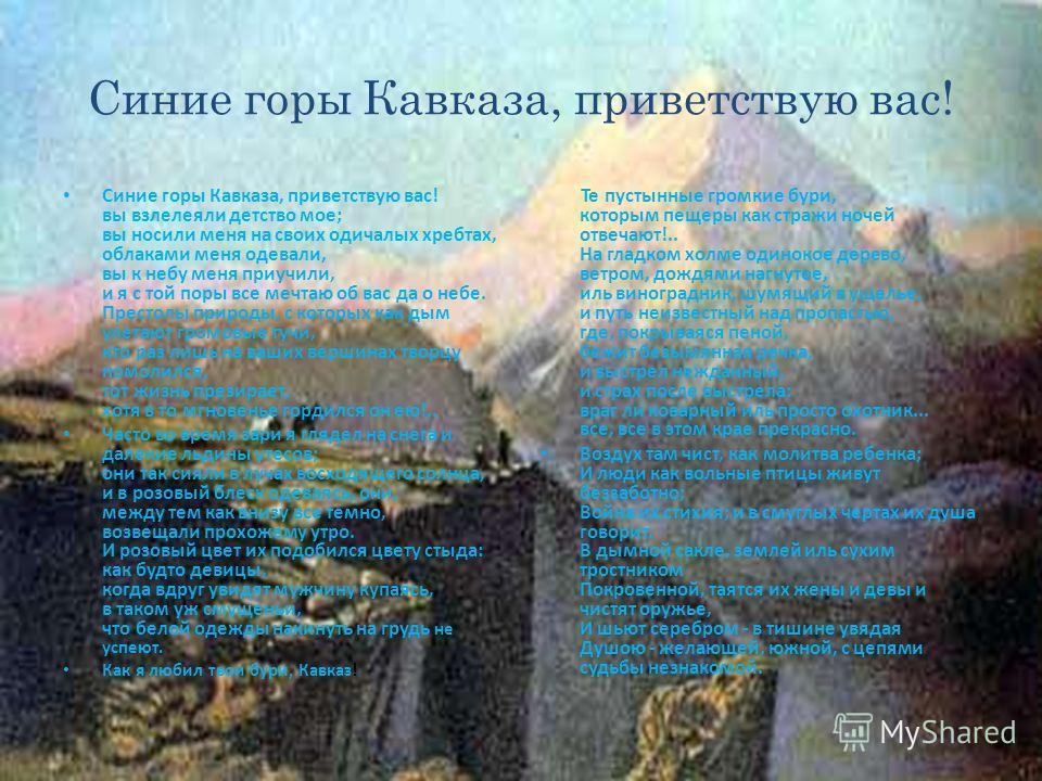Синие горы Кавказа, приветствую вас! Синие горы Кавказа, приветствую вас! вы взлелеяли детство мое; вы носили меня на своих одичалых хребтах, облаками меня одевали, вы к небу меня приучили, и я с той поры все мечтаю об вас да о небе. Престолы природы