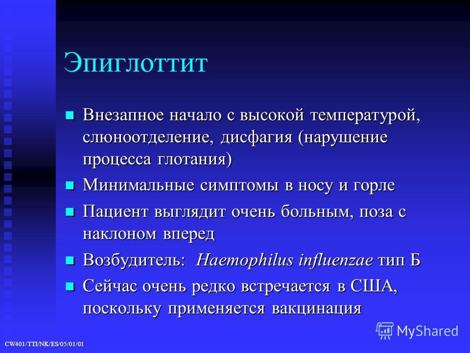 CW401/TTI/NK/ES/05/01/01 Эпиглоттит Внезапное начало с высокой температурой, слюноотделение, дисфагия (нарушение процесса глотания) Внезапное начало с высокой температурой, слюноотделение, дисфагия (нарушение процесса глотания) Минимальные симптомы в