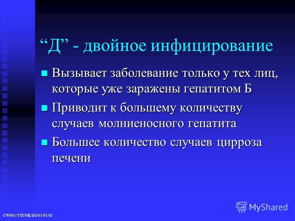 CW401/TTI/NK/ES/05/01/01 Д - двойное инфицирование Вызывает заболевание только у тех лиц, которые уже заражены гепатитом Б Вызывает заболевание только у тех лиц, которые уже заражены гепатитом Б Приводит к большему количеству случаев молниеносного ге