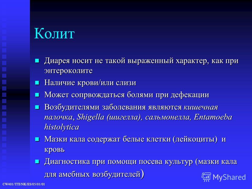 CW401/TTI/NK/ES/05/01/01 Колит Диарея носит не такой выраженный характер, как при энтероколите Диарея носит не такой выраженный характер, как при энтероколите Наличие крови/или слизи Наличие крови/или слизи Может сопрвождаться болями при дефекации Мо