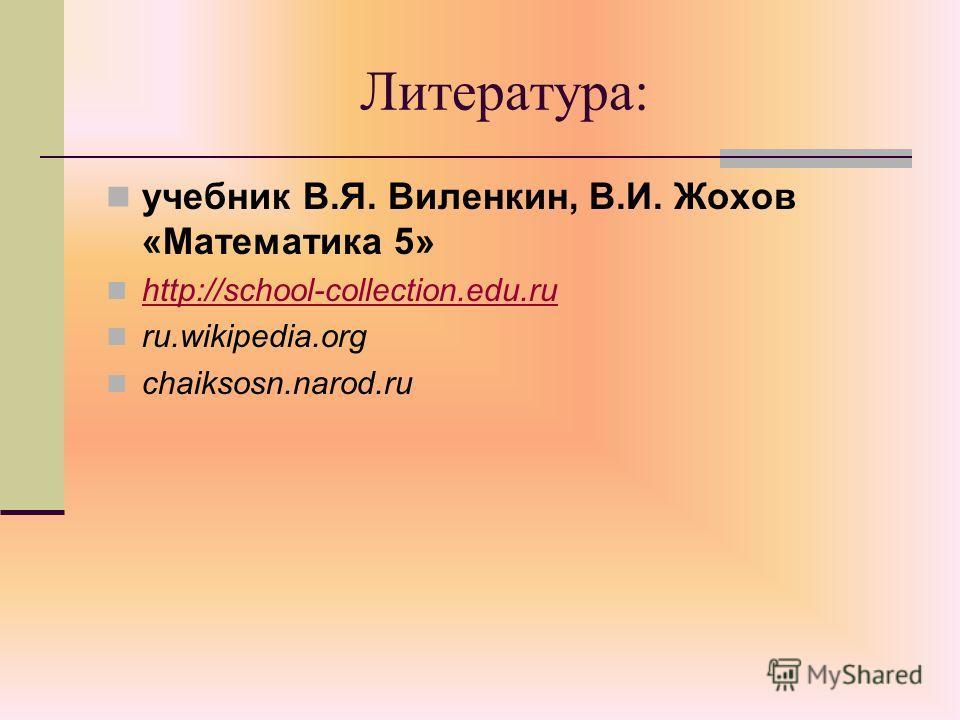 Литература: учебник В.Я. Виленкин, В.И. Жохов «Математика 5» http://school-collection.edu.ru ru.wikipedia.org chaiksosn.narod.ru
