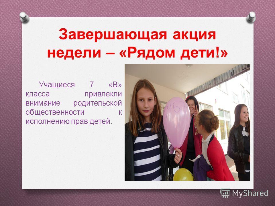Завершающая акция недели – «Рядом дети!» Учащиеся 7 «В» класса привлекли внимание родительской общественности к исполнению прав детей.