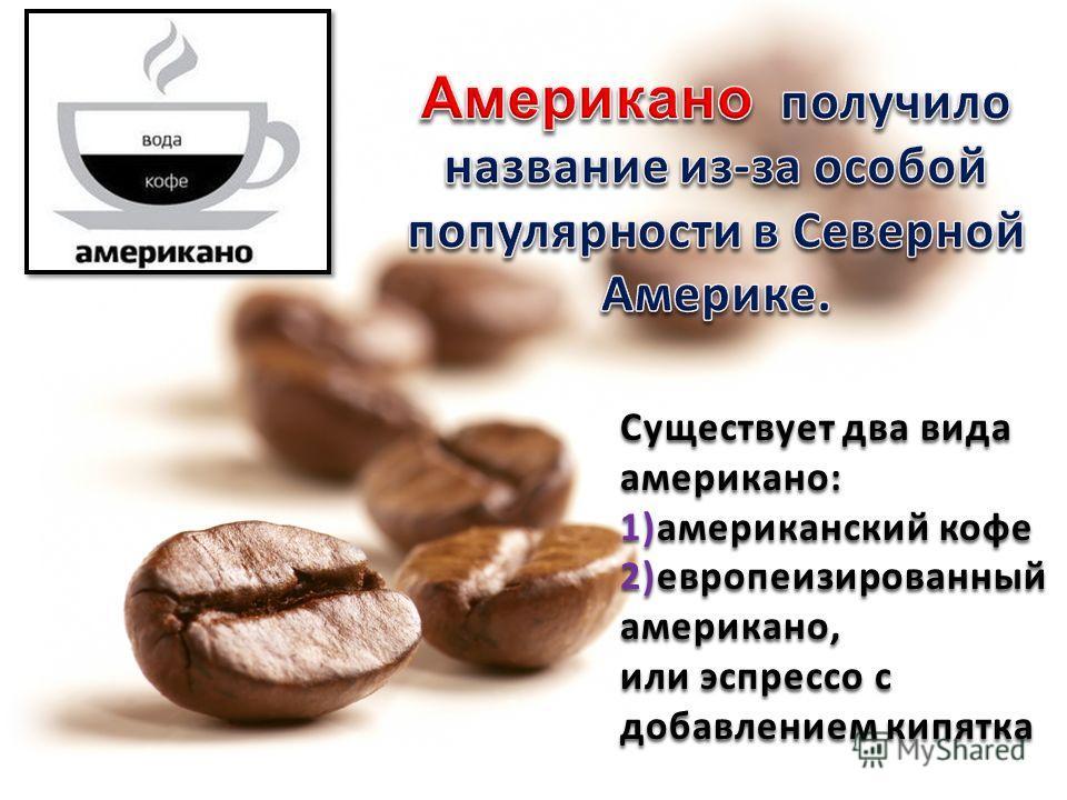 Существует два вида американо: 1)американский кофе 2)европеизированный американо, или эспрессо с добавлением кипятка