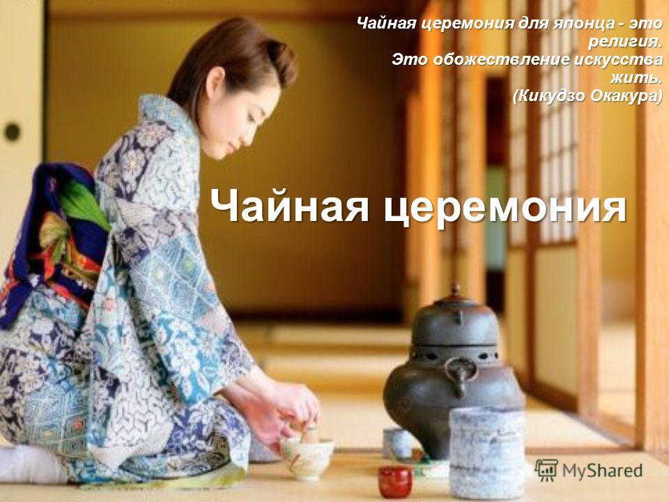 Чайная церемония Чайная церемония для японца - это религия. Это обожествление искусства жить. (Кикудзо Окакура)