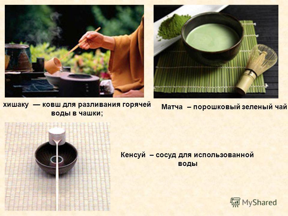 Матча – порошковый зеленый чай хишаку ковш для разливания горячей воды в чашки; Кенсуй – сосуд для использованной воды