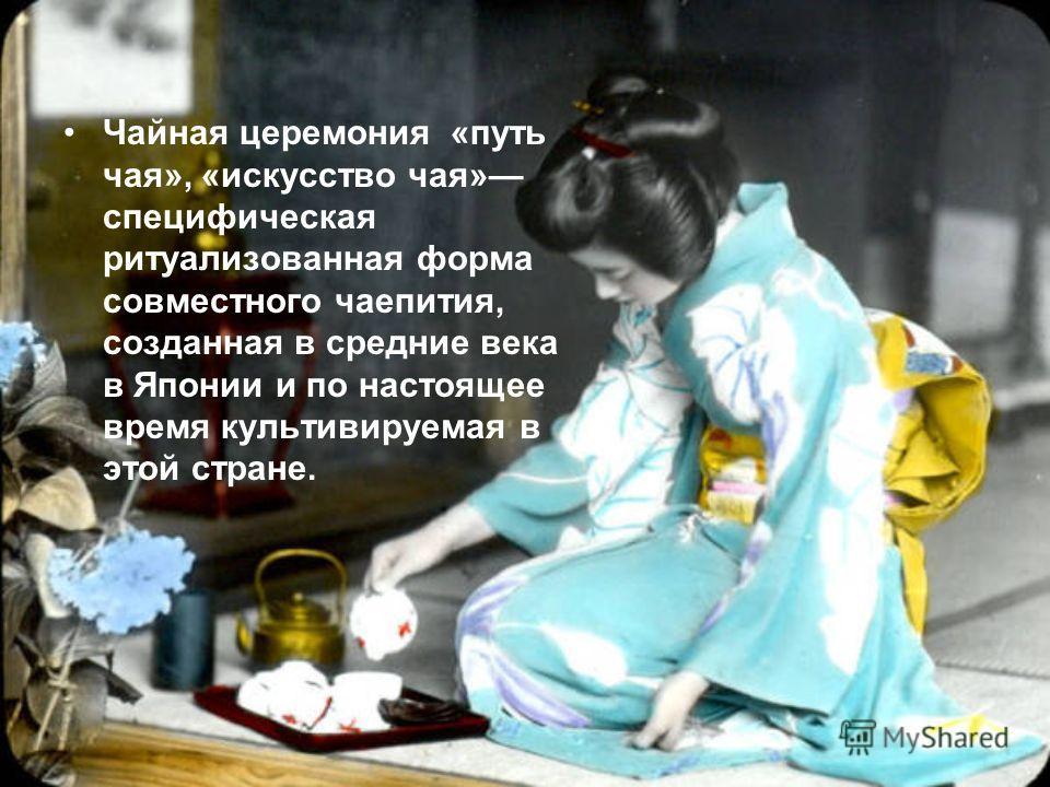 Чайная церемония «путь чая», «искусство чая» специфическая ритуализованная форма совместного чаепития, созданная в средние века в Японии и по настоящее время культивируемая в этой стране.