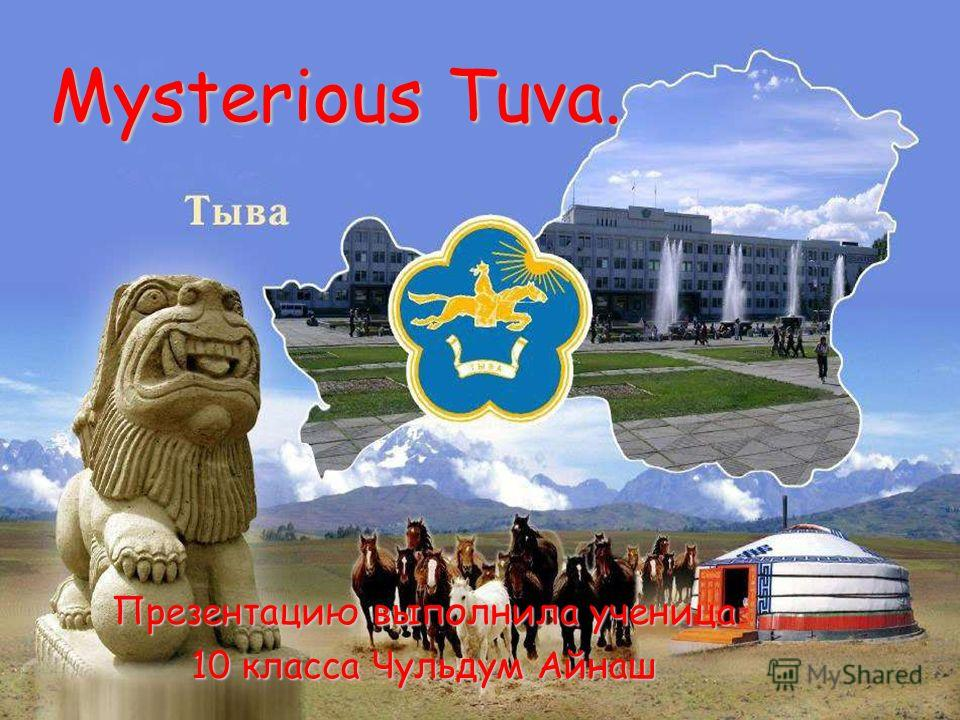 Mysterious Tuva. Презентацию выполнила ученица 10 класса Чульдум Айнаш
