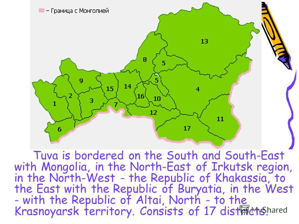 Tuva is bordered on the South and South-East with Mongolia, in the North-East of Irkutsk region, in the North-West - the Republic of Khakassia, to the East with the Republic of Buryatia, in the West - with the Republic of Altai, North - to the Krasno