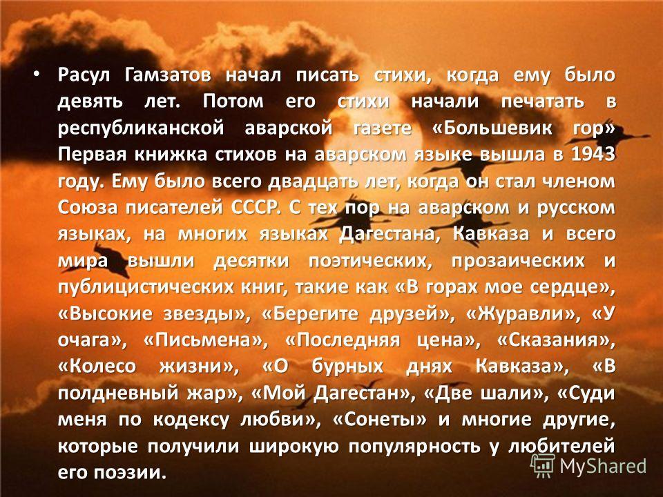 Расул Гамзатов начал писать стихи, когда ему было девять лет. Потом его стихи начали печатать в республиканской аварской газете «Большевик гор» Первая книжка стихов на аварском языке вышла в 1943 году. Ему было всего двадцать лет, когда он стал члено