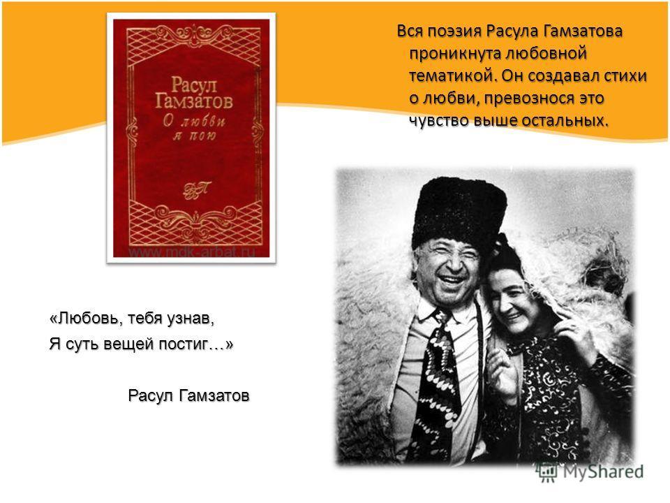 Вся поэзия Расула Гамзатова проникнута любовной тематикой. Он создавал стихи о любви, превознося это чувство выше остальных. Вся поэзия Расула Гамзатова проникнута любовной тематикой. Он создавал стихи о любви, превознося это чувство выше остальных.
