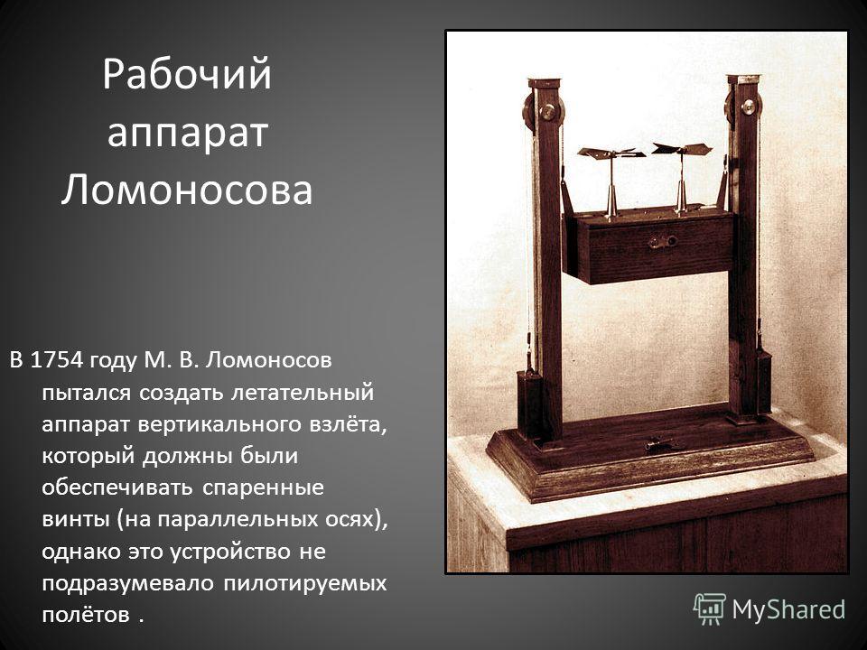 Рабочий аппарат Ломоносова В 1754 году М. В. Ломоносов пытался создать летательный аппарат вертикального взлёта, который должны были обеспечивать спаренные винты (на параллельных осях), однако это устройство не подразумевало пилотируемых полётов.