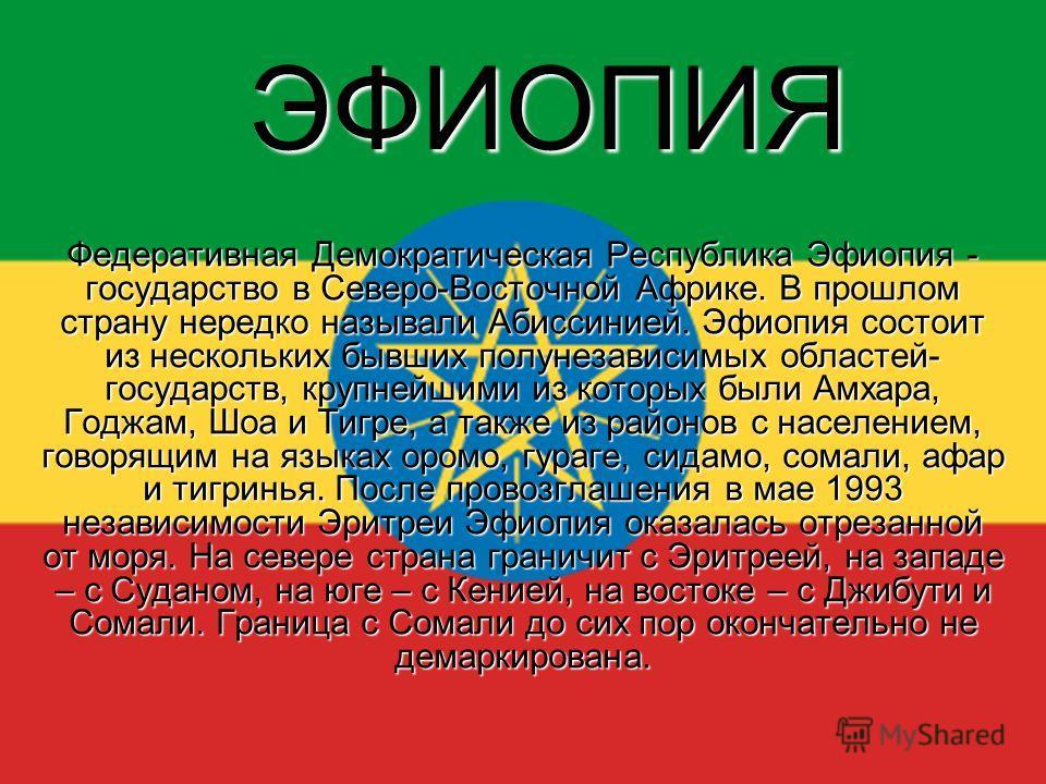 ЭФИОПИЯ Федеративная Демократическая Республика Эфиопия - государство в Северо-Восточной Африке. В прошлом страну нередко называли Абиссинией. Эфиопия состоит из нескольких бывших полунезависимых областей- государств, крупнейшими из которых были Амха