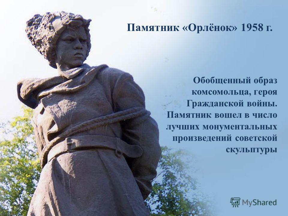 Памятник «Орлёнок» 1958 г. Обобщенный образ комсомольца, героя Гражданской войны. Памятник вошел в число лучших монументальных произведений советской скульптуры