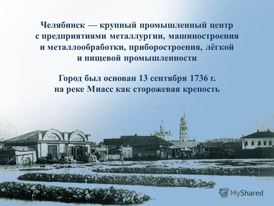Город был основан 13 сентября 1736 г. на реке Миасс как сторожевая крепость Челябинск крупный промышленный центр с предприятиями металлургии, машиностроения и металлообработки, приборостроения, лёгкой и пищевой промышленности