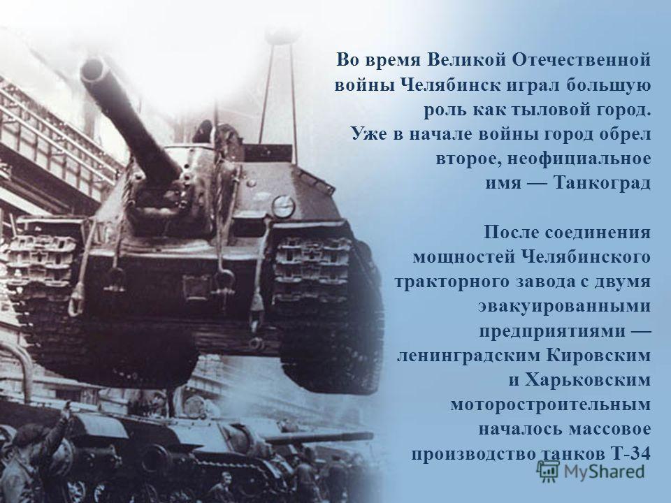 Во время Великой Отечественной войны Челябинск играл большую роль как тыловой город. Уже в начале войны город обрел второе, неофициальное имя Танкоград После соединения мощностей Челябинского тракторного завода с двумя эвакуированными предприятиями л