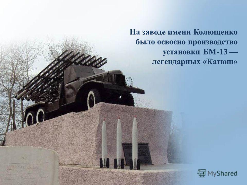 На заводе имени Колющенко было освоено производство установки БМ-13 легендарных «Катюш»