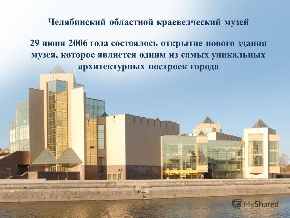 Челябинский областной краеведческий музей 29 июня 2006 года состоялось открытие нового здания музея, которое является одним из самых уникальных архитектурных построек города