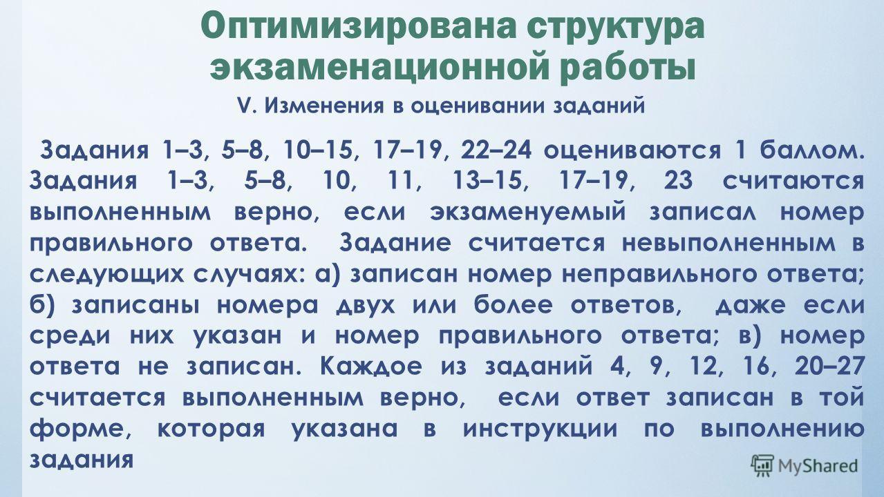 Оптимизирована структура экзаменационной работы V. Изменения в оценивании заданий Задания 1–3, 5–8, 10–15, 17–19, 22–24 оцениваются 1 баллом. Задания 1–3, 5–8, 10, 11, 13–15, 17–19, 23 считаются выполненным верно, если экзаменуемый записал номер прав