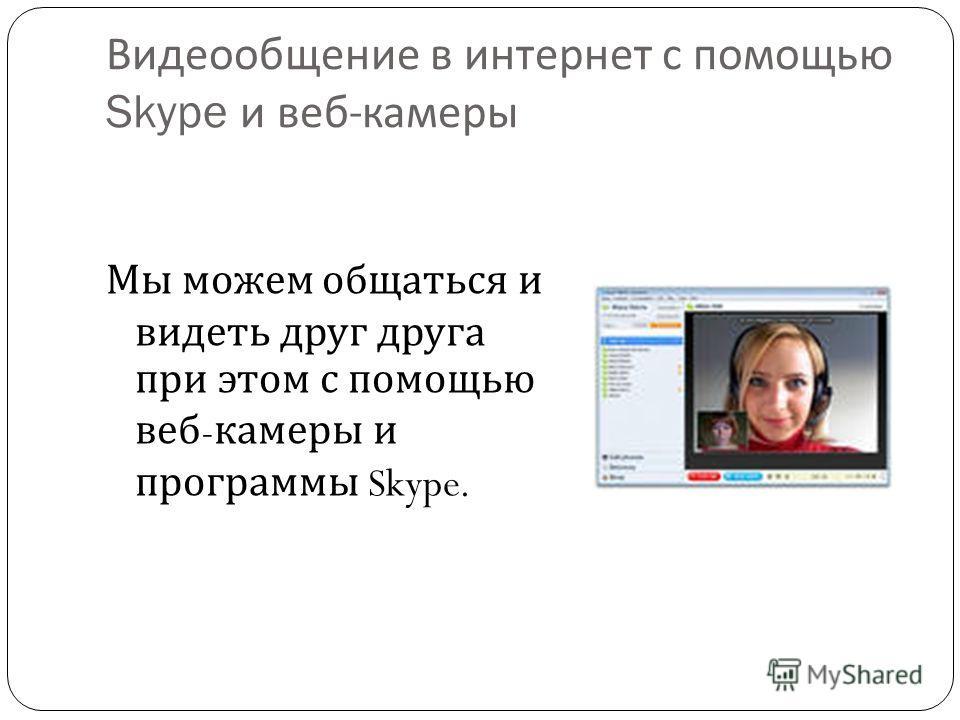 Видеообщение в интернет с помощью Skype и веб - камеры Мы можем общаться и видеть друг друга при этом с помощью веб - камеры и программы Skype.