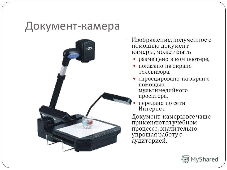 Документ - камера Изображение, полученное с помощью документ - камеры, может быть размещено в компьютере, показано на экране телевизора, спроецировано на экран с помощью мультимедийного проектора, передано по сети Интернет. Документ - камеры все чаще