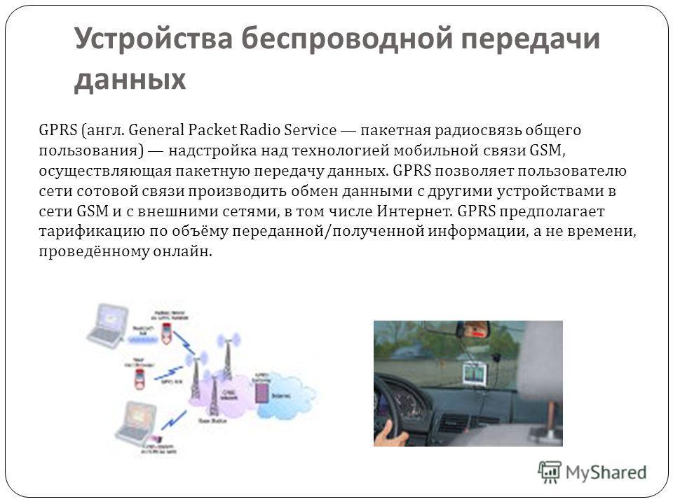 Устройства беспроводной передачи данных GPRS (англ. General Packet Radio Service пакетная радиосвязь общего пользования) надстройка над технологией мобильной связи GSM, осуществляющая пакетную передачу данных. GPRS позволяет пользователю сети сотовой